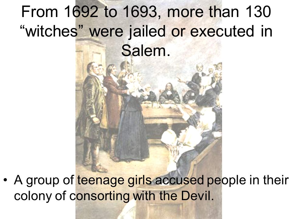 From 1692 to 1693, more than 130 witches were jailed or executed in Salem.