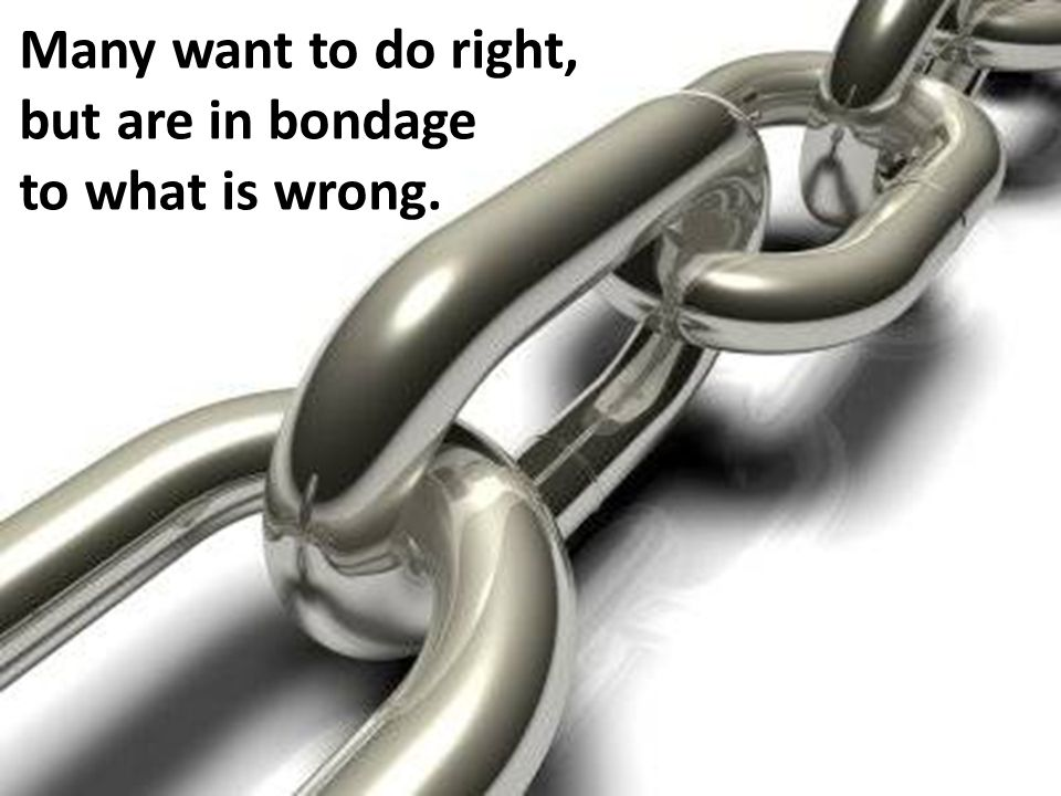 Many want to do right, but are in bondage to what is wrong.