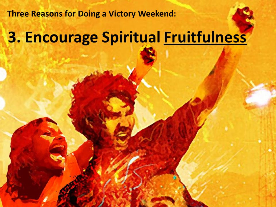 Three Reasons for Doing a Victory Weekend: 3. Encourage Spiritual Fruitfulness