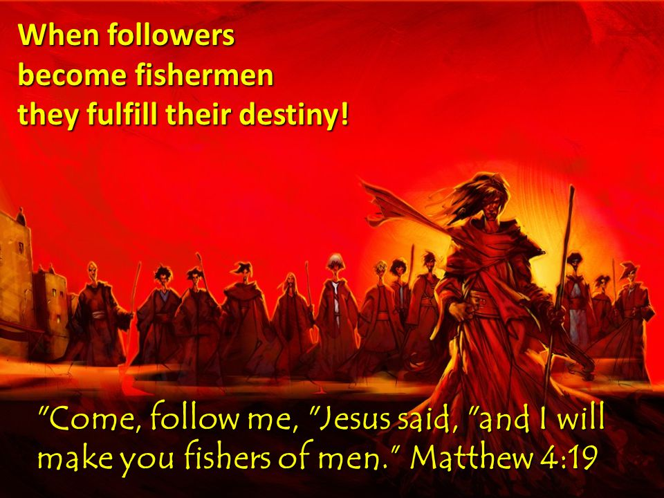 Come, follow me, Jesus said, and I will make you fishers of men. Matthew 4:19 When followers become fishermen they fulfill their destiny!