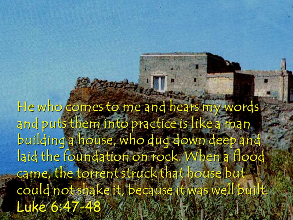 He who comes to me and hears my words and puts them into practice is like a man building a house, who dug down deep and laid the foundation on rock.