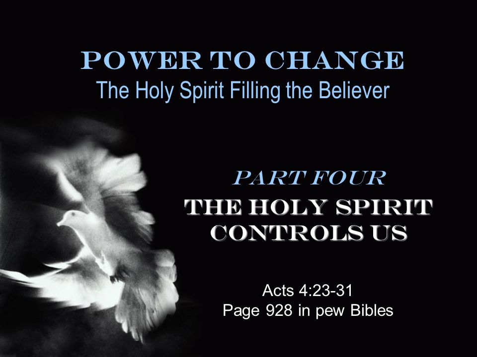 Power To Change The Holy Spirit Filling the Believer Part Four The Holy Spirit Controls Us Acts 4:23-31 Page 928 in pew Bibles
