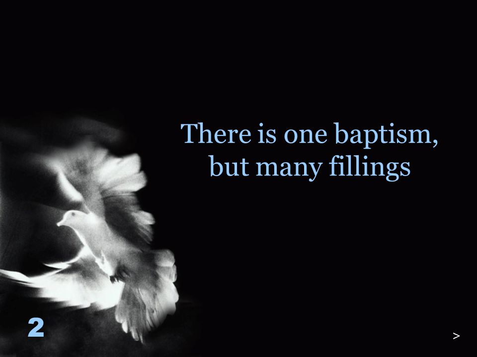 There is one baptism, but many fillings 2 >