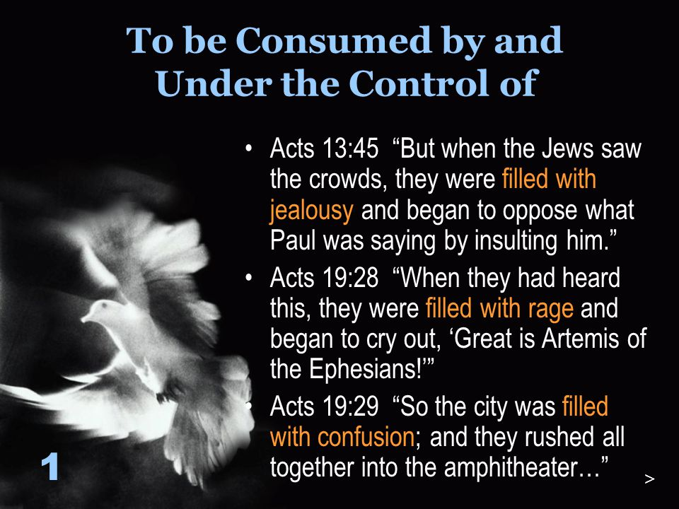 To be Consumed by and Under the Control of And the disciples were filled with joy and the Holy Spirit. Acts 13:52 1 >