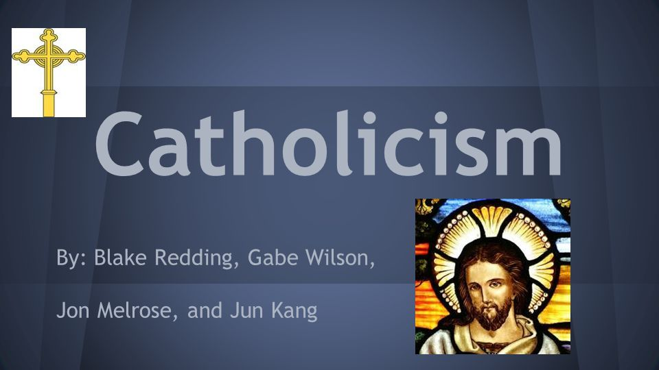 Catholicism By: Blake Redding, Gabe Wilson, Jon Melrose, and Jun Kang