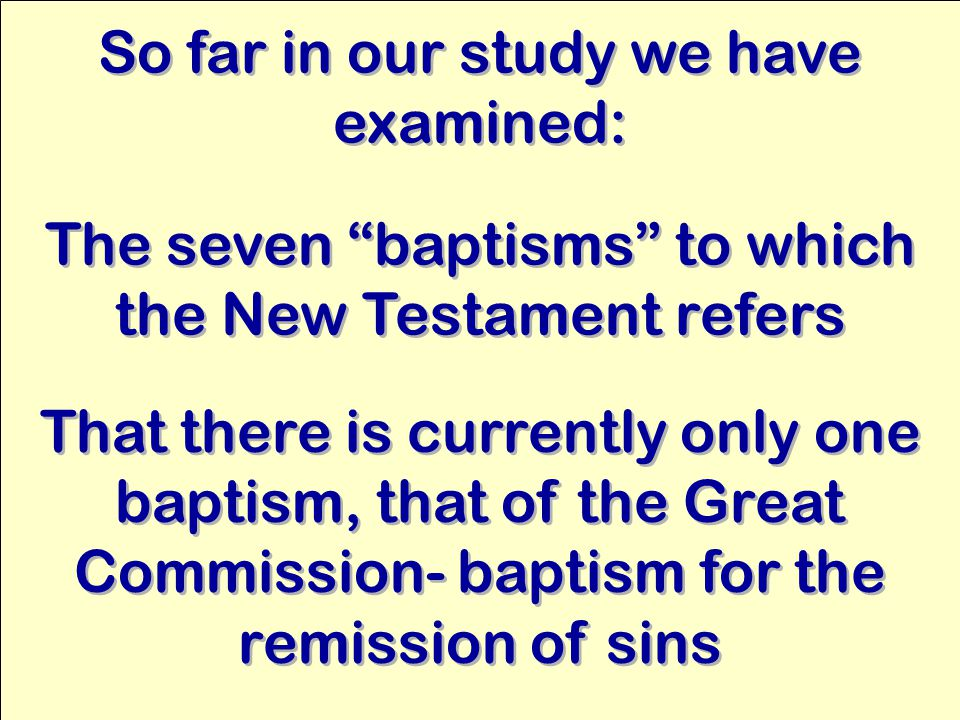 So far in our study we have examined: That there is currently only one baptism, that of the Great Commission- baptism for the remission of sins The seven baptisms to which the New Testament refers