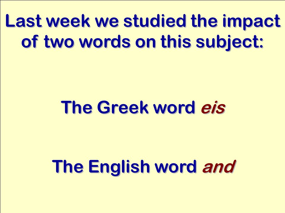 Last week we studied the impact of two words on this subject: The Greek word eis The English word and