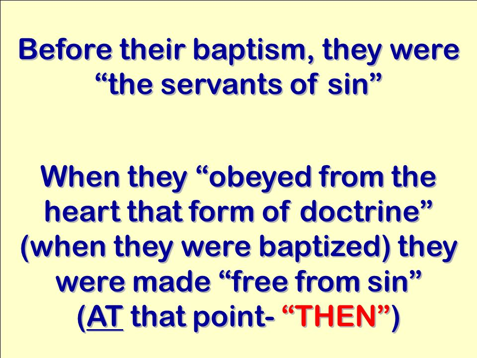 Before their baptism, they were the servants of sin When they obeyed from the heart that form of doctrine (when they were baptized) they were made free from sin (AT that point- THEN ) When they obeyed from the heart that form of doctrine (when they were baptized) they were made free from sin (AT that point- THEN )