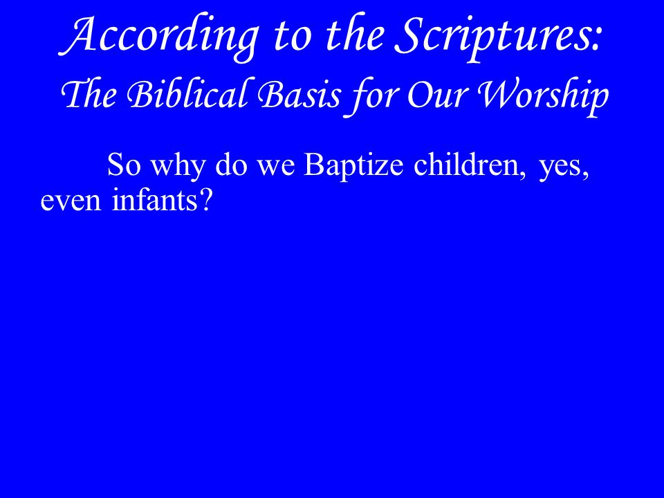 According to the Scriptures: The Biblical Basis for Our Worship So why do we Baptize children, yes, even infants