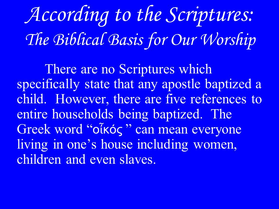 According to the Scriptures: The Biblical Basis for Our Worship There are no Scriptures which specifically state that any apostle baptized a child.