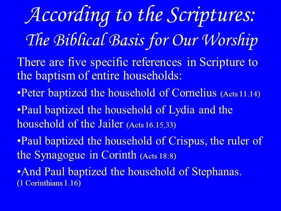 According to the Scriptures: The Biblical Basis for Our Worship There are five specific references in Scripture to the baptism of entire households: Peter baptized the household of Cornelius (Acts 11.14) Paul baptized the household of Lydia and the household of the Jailer (Acts 16.15,33) Paul baptized the household of Crispus, the ruler of the Synagogue in Corinth (Acts 18:8) And Paul baptized the household of Stephanas.