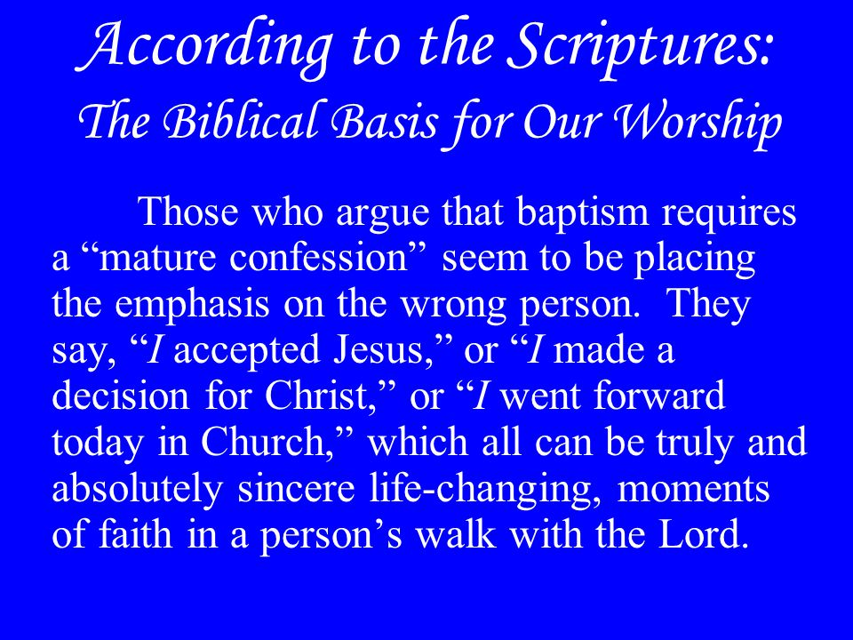 According to the Scriptures: The Biblical Basis for Our Worship Those who argue that baptism requires a mature confession seem to be placing the emphasis on the wrong person.