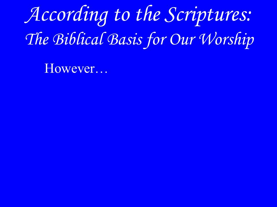 According to the Scriptures: The Biblical Basis for Our Worship However…