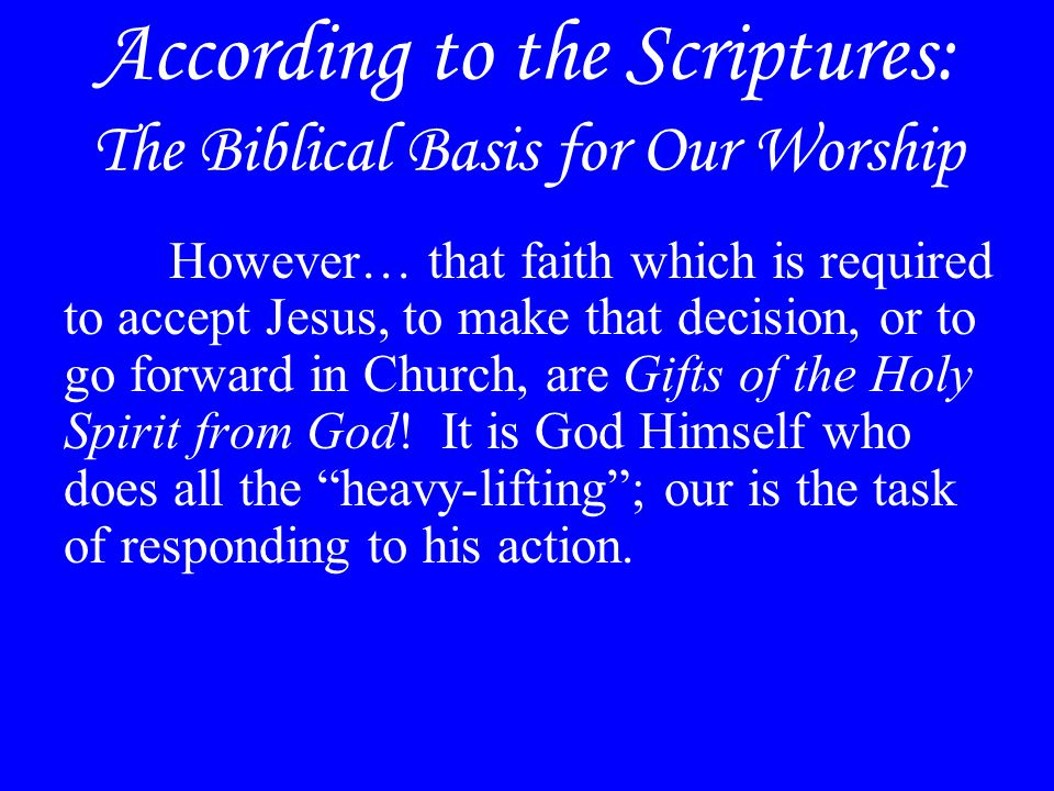 According to the Scriptures: The Biblical Basis for Our Worship However… that faith which is required to accept Jesus, to make that decision, or to go forward in Church, are Gifts of the Holy Spirit from God.