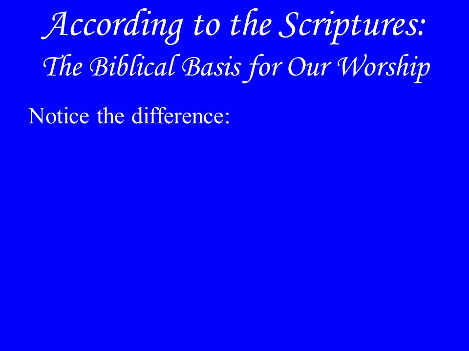 According to the Scriptures: The Biblical Basis for Our Worship Notice the difference: