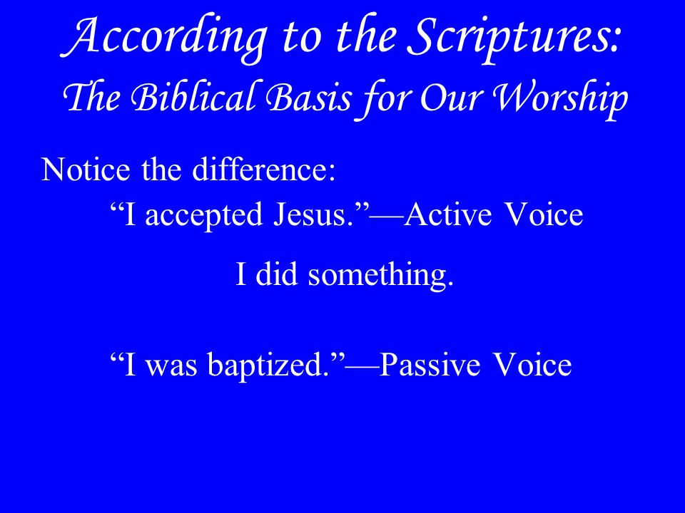 According to the Scriptures: The Biblical Basis for Our Worship Notice the difference: I accepted Jesus. —Active Voice I did something.