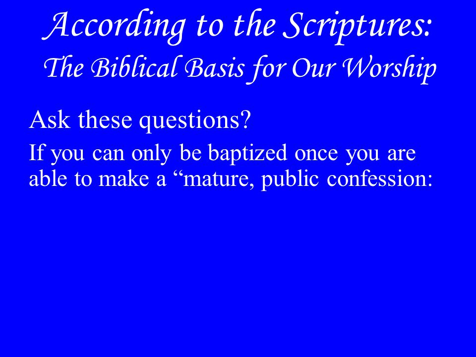 According to the Scriptures: The Biblical Basis for Our Worship Ask these questions.