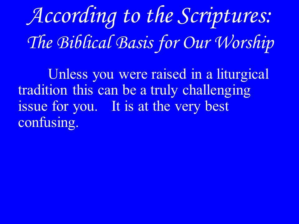 According to the Scriptures: The Biblical Basis for Our Worship Unless you were raised in a liturgical tradition this can be a truly challenging issue for you.
