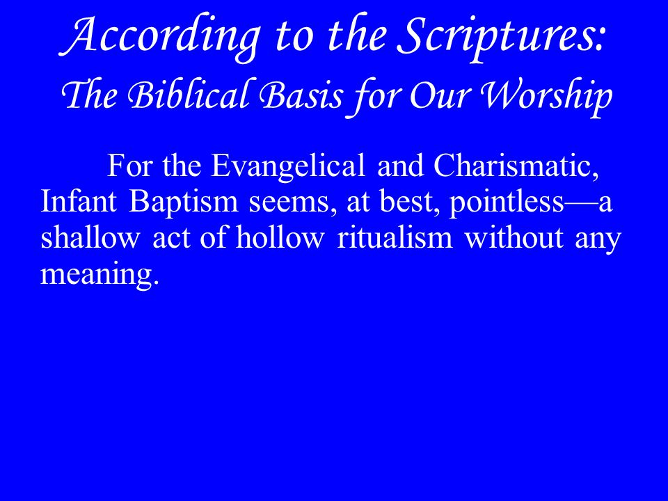 According to the Scriptures: The Biblical Basis for Our Worship For the Evangelical and Charismatic, Infant Baptism seems, at best, pointless—a shallow act of hollow ritualism without any meaning.
