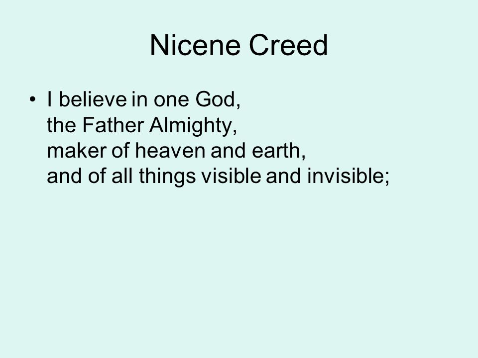 Nicene Creed I believe in one God, the Father Almighty, maker of heaven and earth, and of all things visible and invisible;