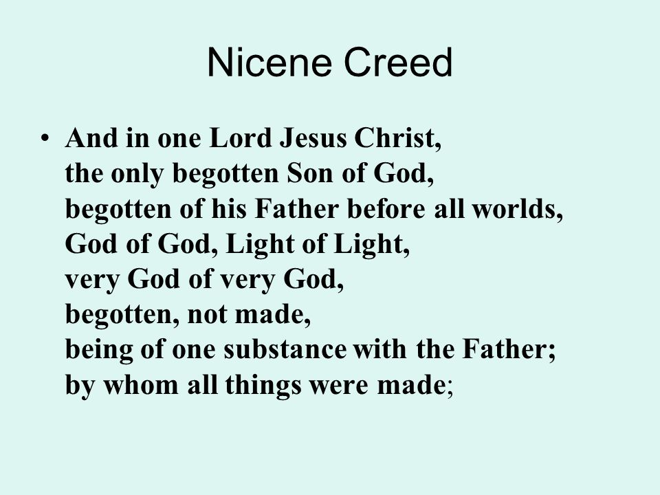 Nicene Creed And in one Lord Jesus Christ, the only begotten Son of God, begotten of his Father before all worlds, God of God, Light of Light, very God of very God, begotten, not made, being of one substance with the Father; by whom all things were made;