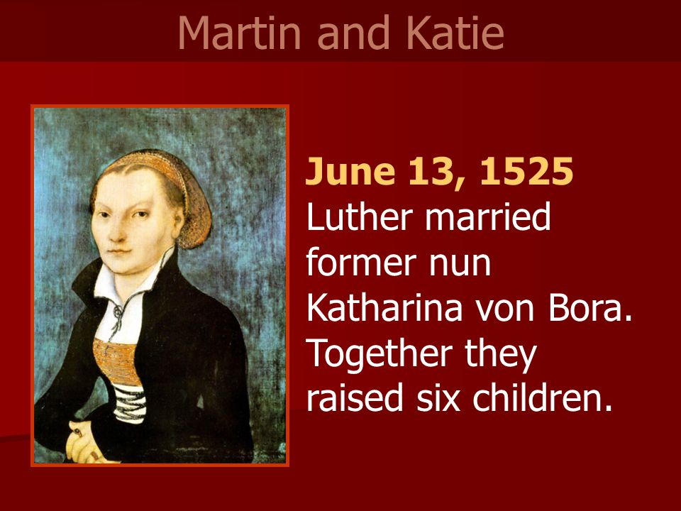 June 13, 1525 Luther married former nun Katharina von Bora. Together they raised six children. Martin and Katie