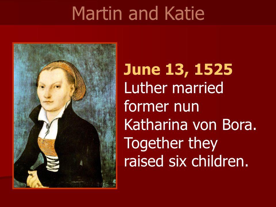 June 13, 1525 Luther married former nun Katharina von Bora.
