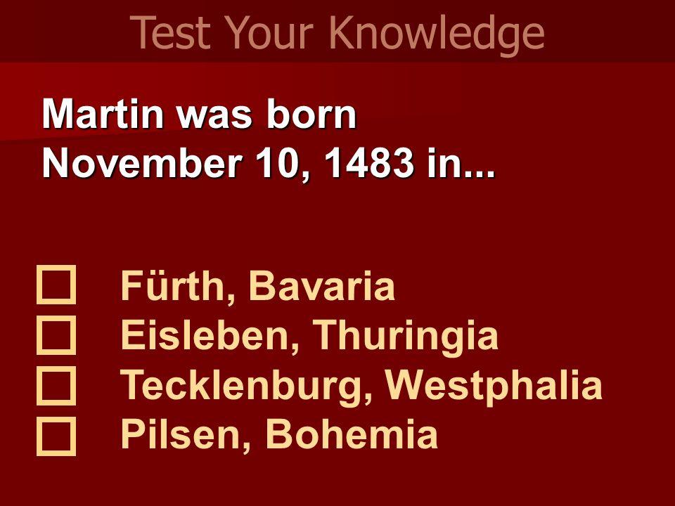 Martin was born November 10, 1483 in... Fürth, Bavaria Eisleben, Thuringia Tecklenburg, Westphalia Pilsen, Bohemia Test Your Knowledge