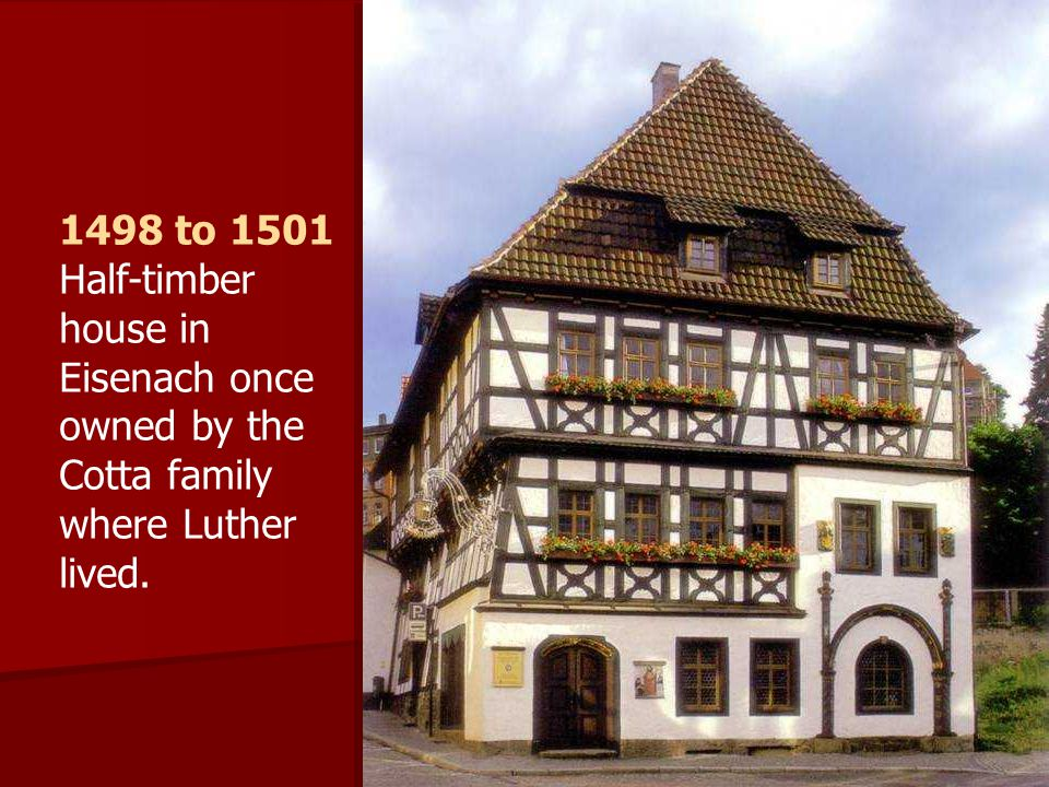 1498 to 1501 Half-timber house in Eisenach once owned by the Cotta family where Luther lived.
