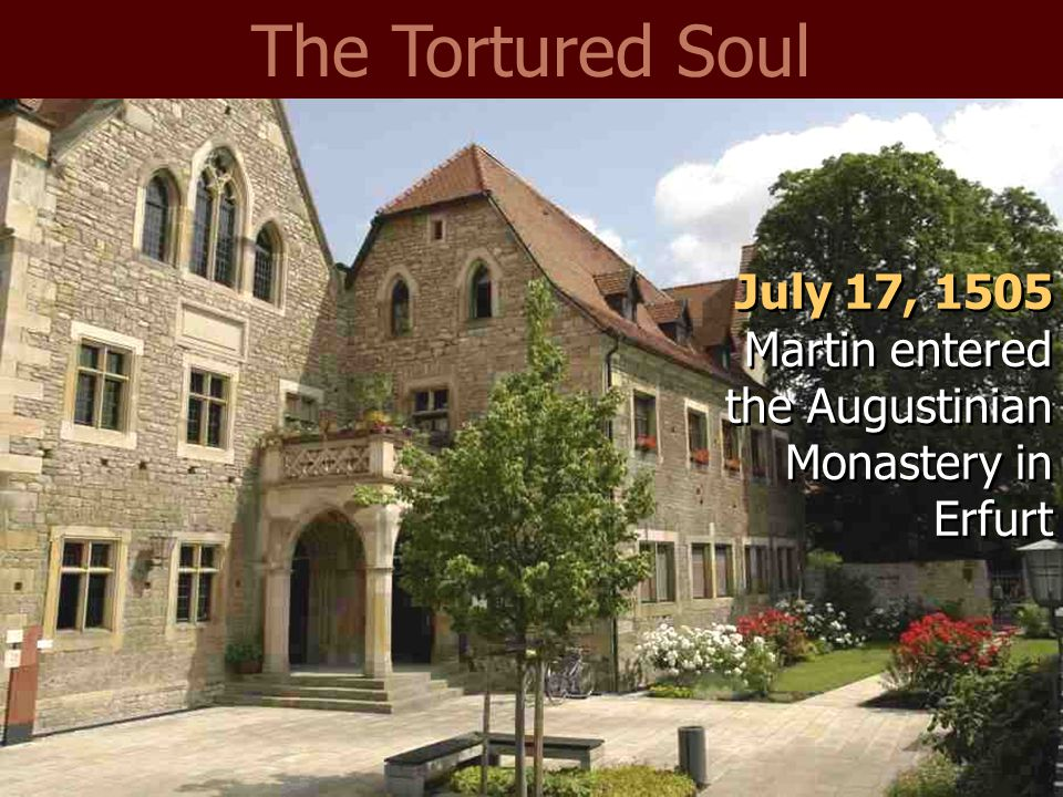 The Tortured Soul July 17, 1505 Martin entered the Augustinian Monastery in Erfurt