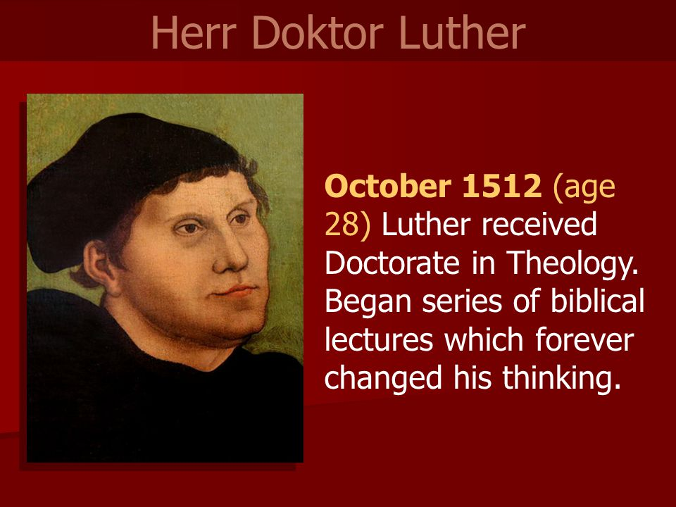 October 1512 (age 28) Luther received Doctorate in Theology.