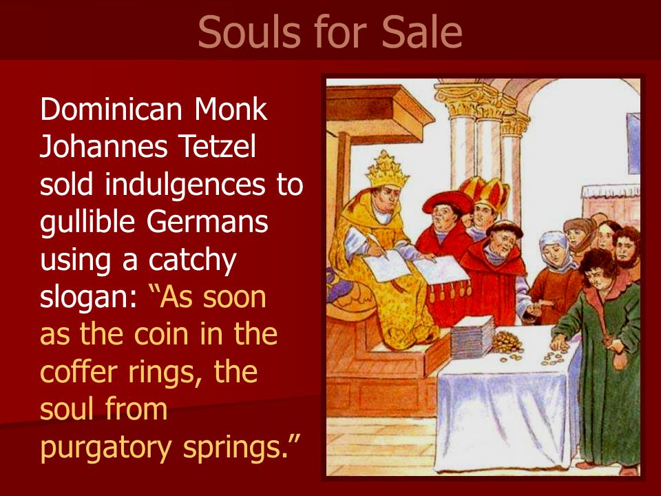 Dominican Monk Johannes Tetzel sold indulgences to gullible Germans using a catchy slogan: As soon as the coin in the coffer rings, the soul from purgatory springs. Souls for Sale