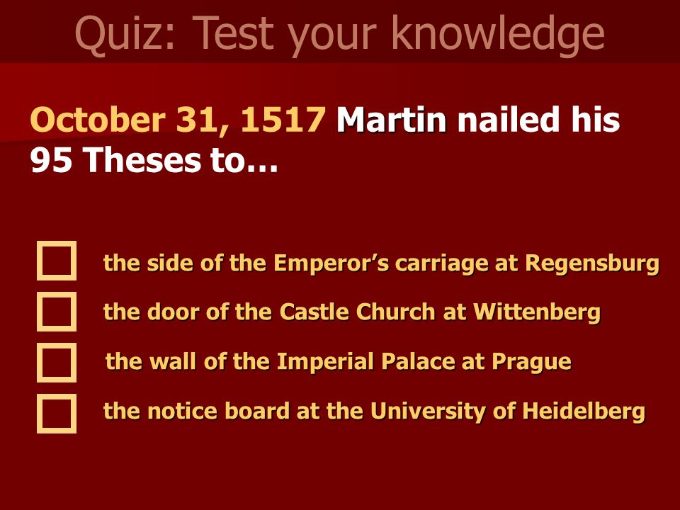 Martin October 31, 1517 Martin nailed his 95 Theses to… Quiz: Test your knowledge the side of the Emperor's carriage at Regensburg the door of the Cas