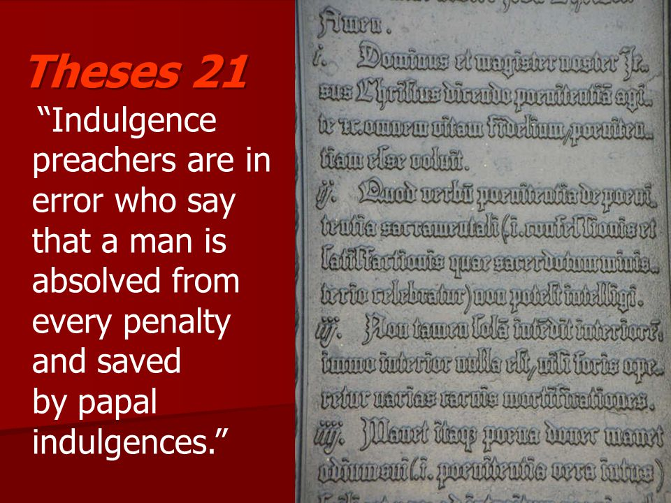 Indulgence preachers are in error who say that a man is absolved from every penalty and saved by papal indulgences. Theses 21
