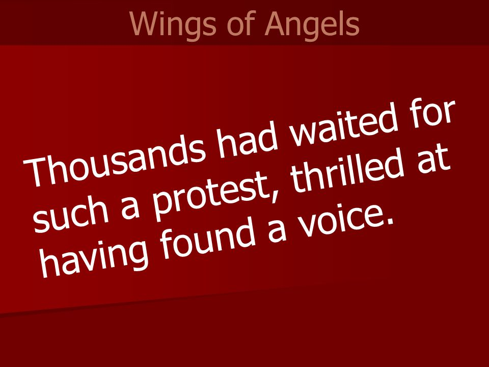 Thousands had waited for such a protest, thrilled at having found a voice. Wings of Angels