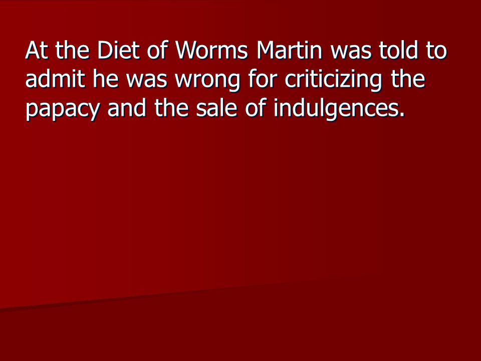 At the Diet of Worms Martin was told to admit he was wrong for criticizing the papacy and the sale of indulgences.