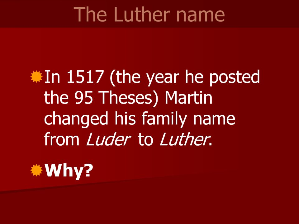  In 1517 (the year he posted the 95 Theses) Martin changed his family name from Luder to Luther.  Why? The Luther name