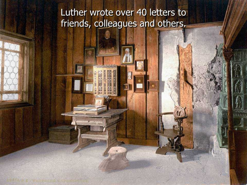 Luther wrote over 40 letters to friends, colleagues and others.
