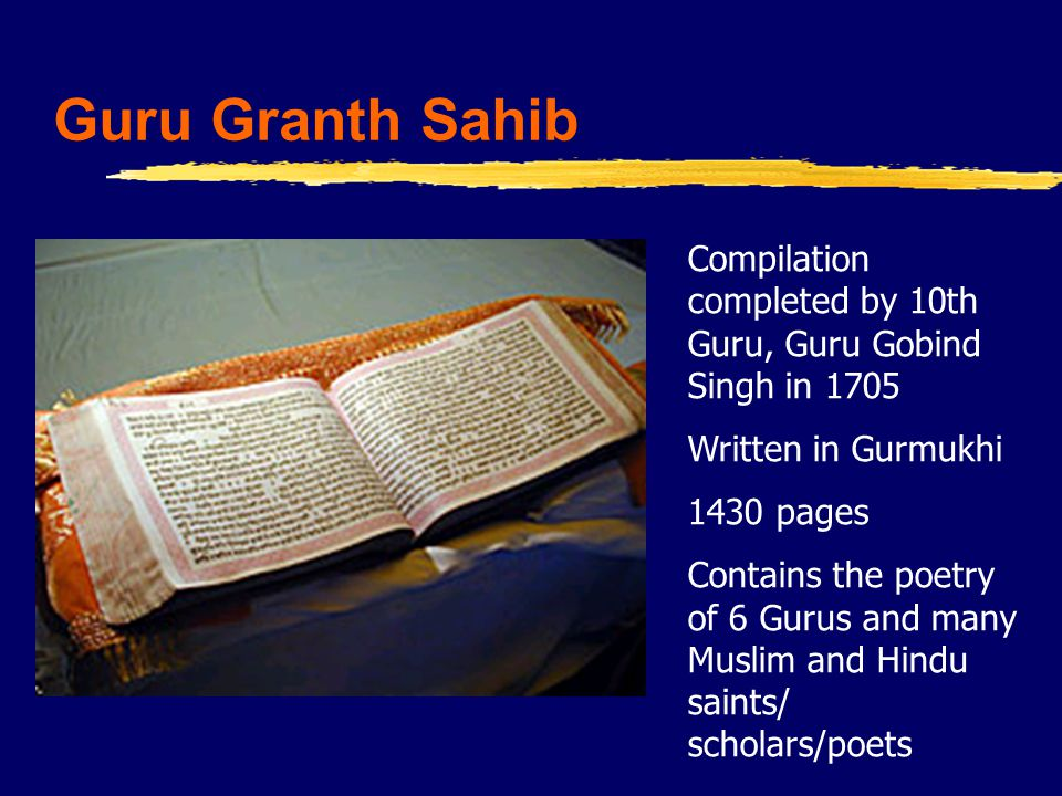 Guru Granth Sahib Compilation completed by 10th Guru, Guru Gobind Singh in 1705 Written in Gurmukhi 1430 pages Contains the poetry of 6 Gurus and many Muslim and Hindu saints/ scholars/poets