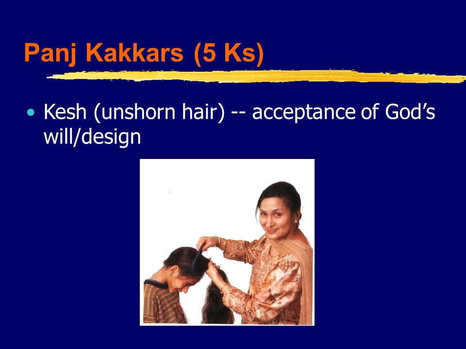 Panj Kakkars (5 Ks) Kesh (unshorn hair) -- acceptance of God's will/design