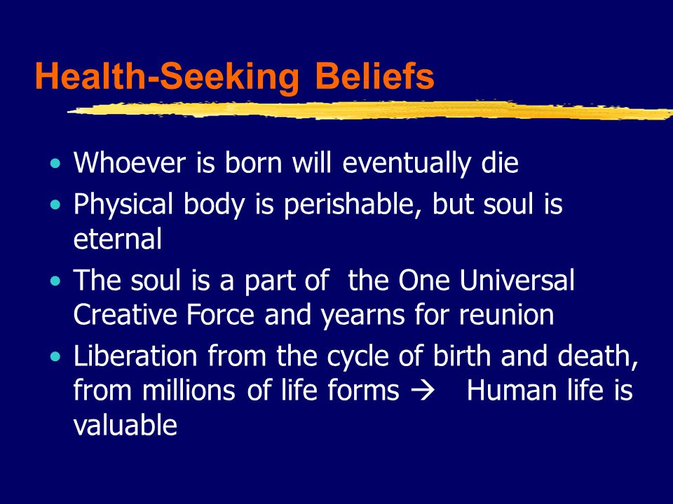 Health-Seeking Beliefs Whoever is born will eventually die Physical body is perishable, but soul is eternal The soul is a part of the One Universal Creative Force and yearns for reunion Liberation from the cycle of birth and death, from millions of life forms  Human life is valuable