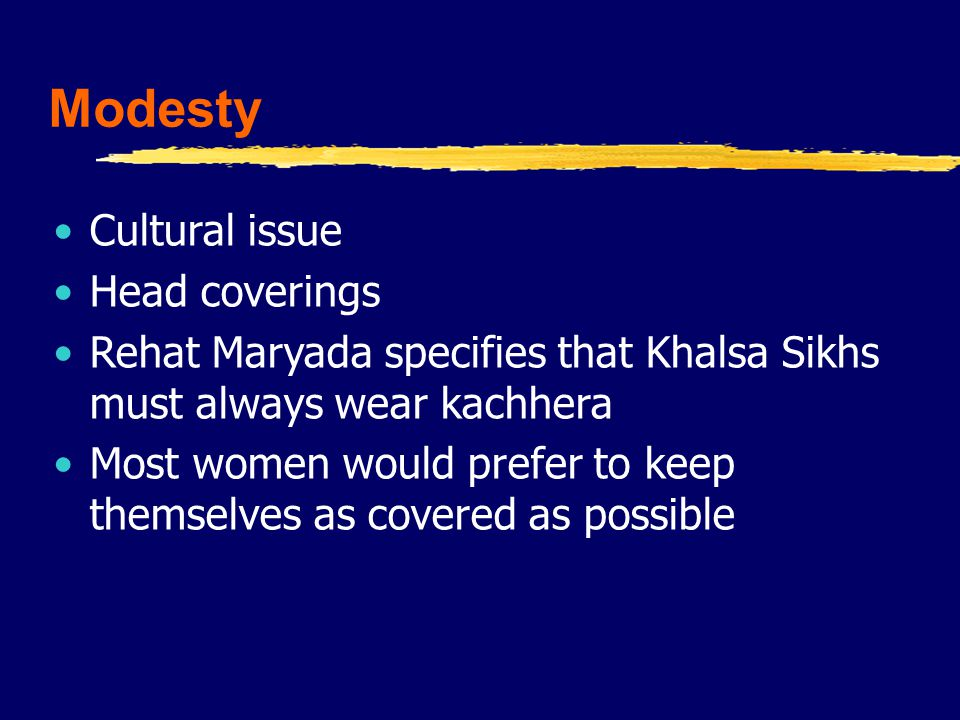 Modesty Cultural issue Head coverings Rehat Maryada specifies that Khalsa Sikhs must always wear kachhera Most women would prefer to keep themselves as covered as possible