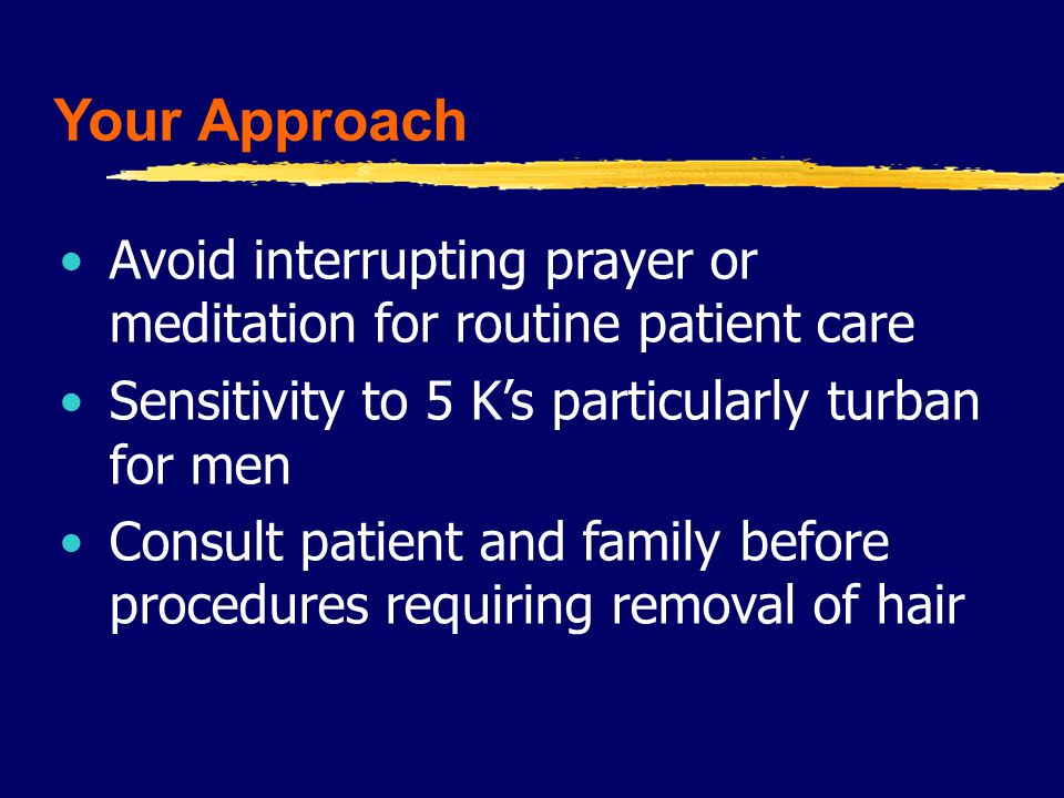 Your Approach Avoid interrupting prayer or meditation for routine patient care Sensitivity to 5 K's particularly turban for men Consult patient and family before procedures requiring removal of hair