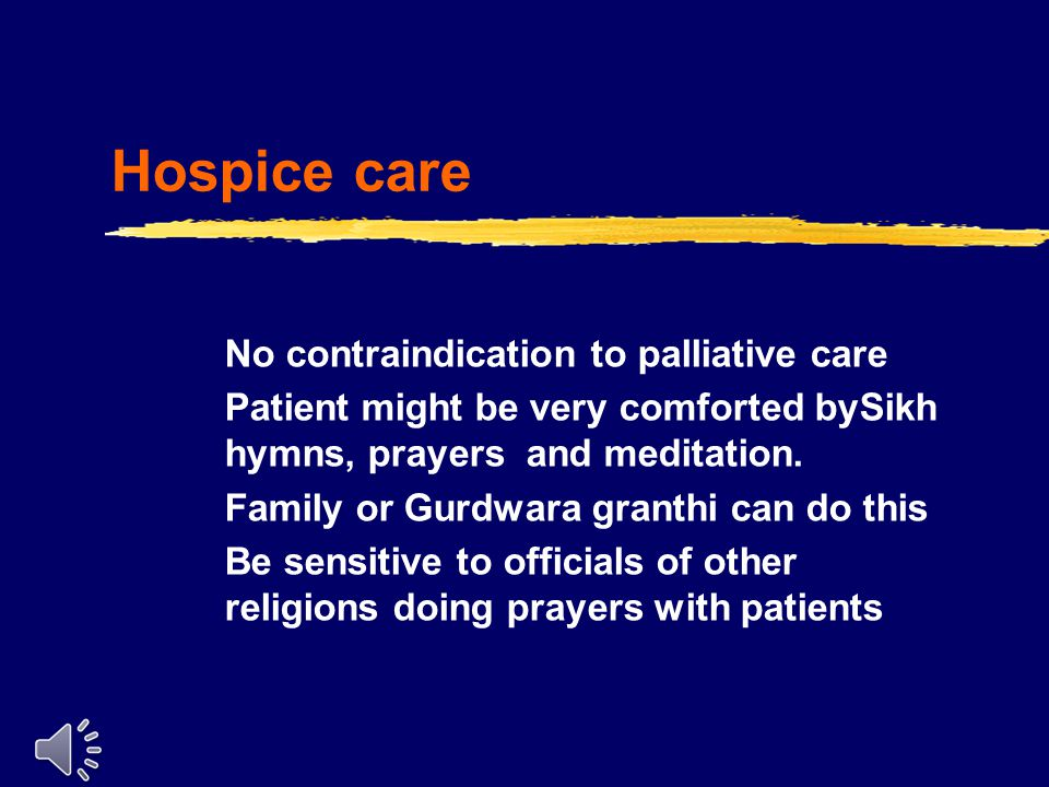 Hospice care No contraindication to palliative care Patient might be very comforted bySikh hymns, prayers and meditation.