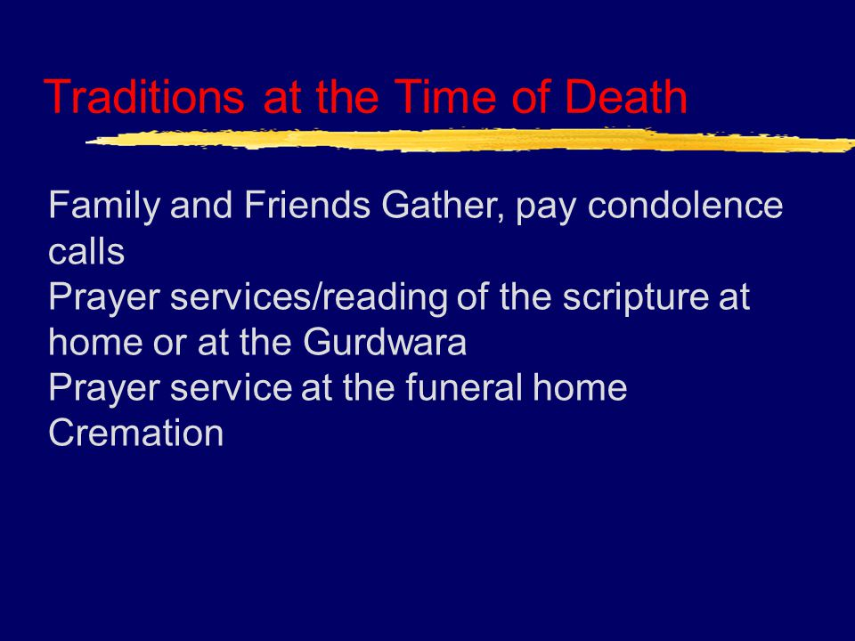 Traditions at the Time of Death Family and Friends Gather, pay condolence calls Prayer services/reading of the scripture at home or at the Gurdwara Prayer service at the funeral home Cremation