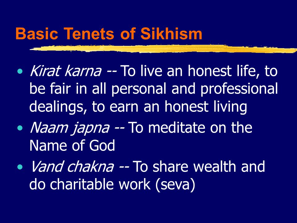 Basic Tenets of Sikhism Kirat karna -- To live an honest life, to be fair in all personal and professional dealings, to earn an honest living Naam japna -- To meditate on the Name of God Vand chakna -- To share wealth and do charitable work (seva)