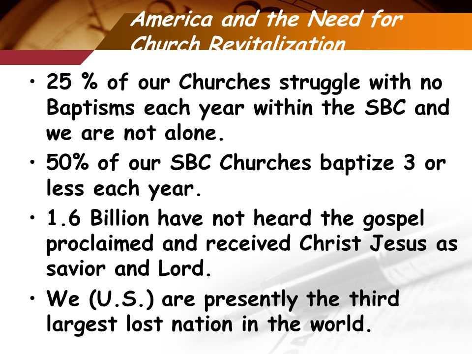 America and the Need for Church Revitalization 25 % of our Churches struggle with no Baptisms each year within the SBC and we are not alone.
