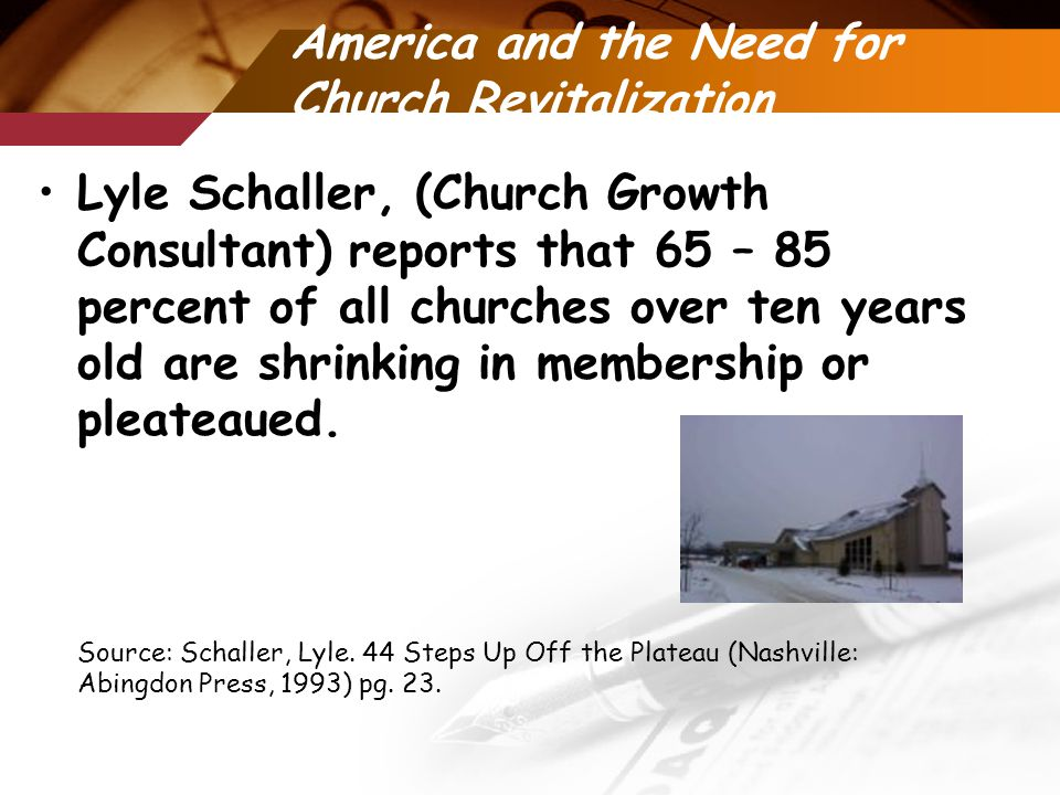 America and the Need for Church Revitalization Lyle Schaller, (Church Growth Consultant) reports that 65 – 85 percent of all churches over ten years old are shrinking in membership or pleateaued.