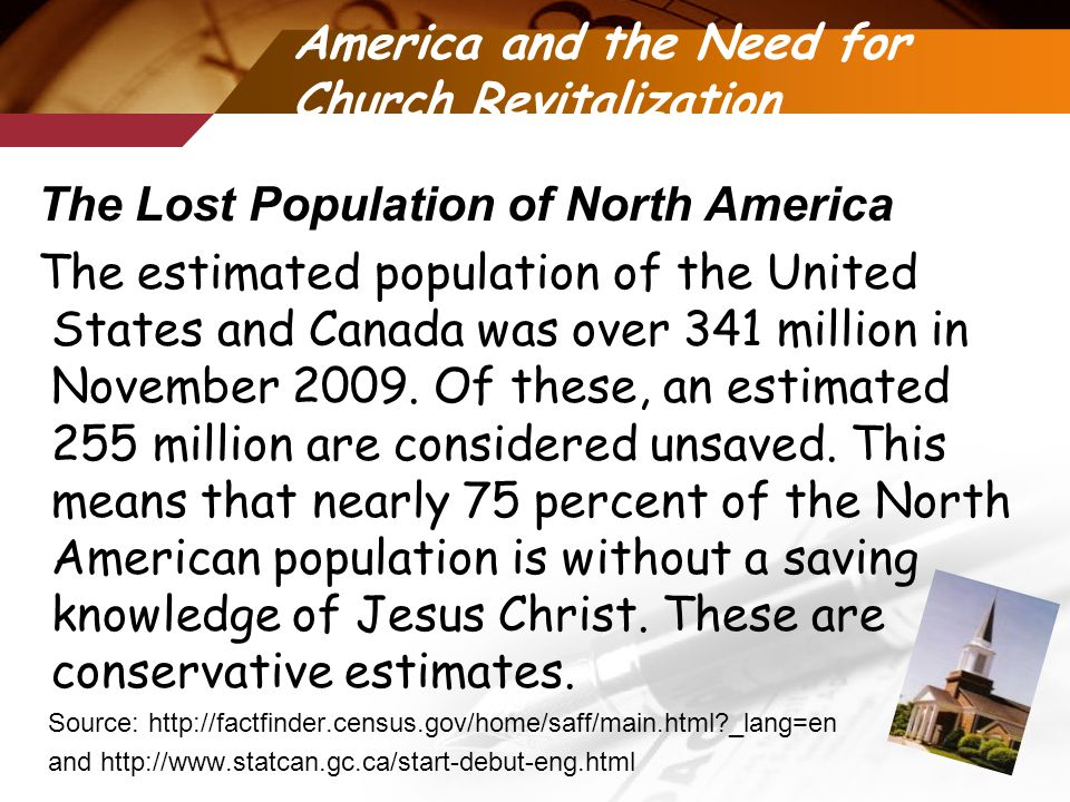 America and the Need for Church Revitalization The Lost Population of North America The estimated population of the United States and Canada was over 341 million in November 2009.