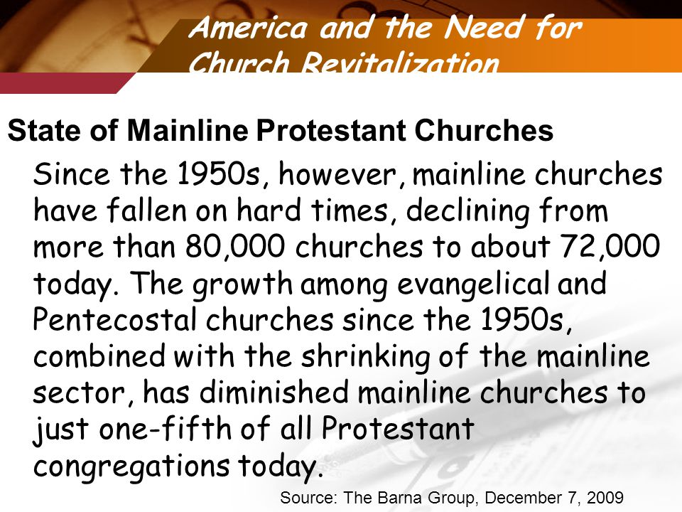 America and the Need for Church Revitalization State of Mainline Protestant Churches Since the 1950s, however, mainline churches have fallen on hard times, declining from more than 80,000 churches to about 72,000 today.